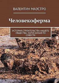Валентин Маэстро -Человекоферма. История строительства нашего общества, написанная по совести