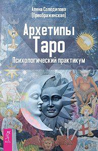 Алена Солодилова (Преображенская) -Архетипы Таро. Психологический практикум
