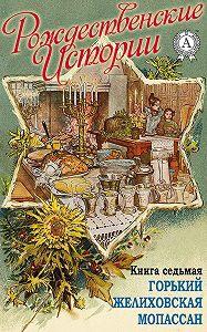 «Рождественские истории». Книга седьмая. Горький М.; Желиховская В.; Мопасан Г.