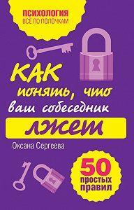 Оксана Сергеева - Как понять, что ваш собеседник лжет: 50 простых правил