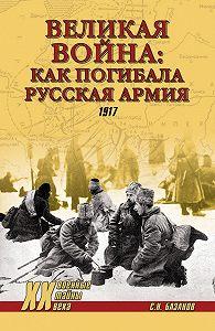Сергей Базанов -Великая война: как погибала Русская армия. 1917