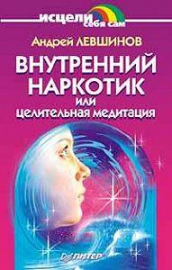 Андрей Левшинов -Внутренний наркотик или Целительная медитация