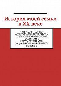 Коллектив Авторов - История моей семьи в XX веке