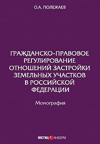 О. Полежаев -Гражданско-правовое регулирование отношений застройки земельных участков в Российской Федерации