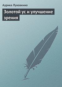 Аурика Луковкина -Золотой ус и улучшение зрения