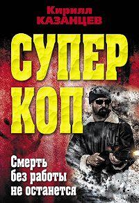 Кирилл Казанцев - Смерть без работы не останется