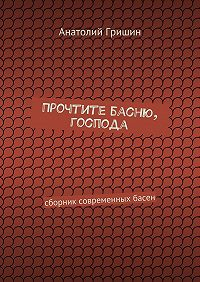 Анатолий Гришин - Прочтите басню, господа. сборник современных басен