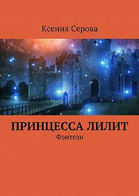Ксения Серова -ПринцессаЛилит. Фэнтези