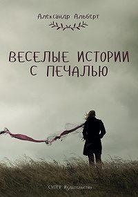 Александр Альберт -Веселые истории с печалью (сборник)