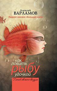 Алексей Варламов -Как ловить рыбу удочкой (сборник)