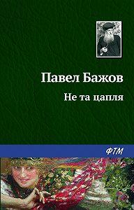 Павел Бажов -Не та цапля