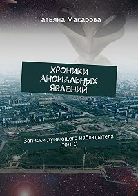 Татьяна Макарова - Хроники аномальных явлений. Записки думающего наблюдателя (том 1)