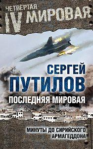 Сергей Путилов -Последняя мировая. Минуты до сирийского Армагеддона