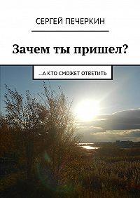 Сергей Печеркин -Зачем ты пришел? …а кто сможет ответить