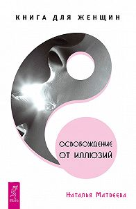 Наталья Матвеева -Освобождение от иллюзий. Книга для женщин