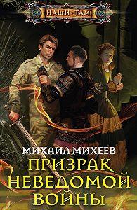 Михаил Михеев - Призрак неведомой войны