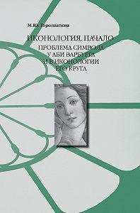 Марина Торопыгина - Иконология. Начало. Проблема символа у Аби Варбурга и в иконологии его круга