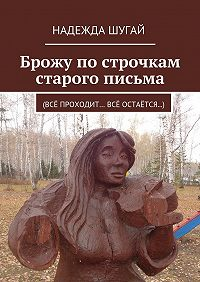Надежда Шугай - Брожу по строчкам старого письма. (Всё проходит… Всё остаётся…)
