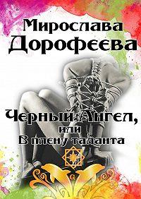 Мирослава Дорофеева - Черный Ангел, или Вплену таланта