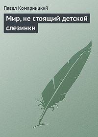 Павел Комарницкий -Мир, не стоящий детской слезинки