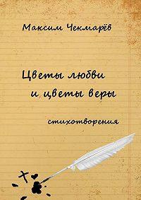 Максим Чекмарёв -Цветы любви и цветы веры. Стихотворения