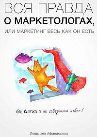 Людмила Афанасьева -Вся правда о маркетологах, или Mаркетинг весь как он есть