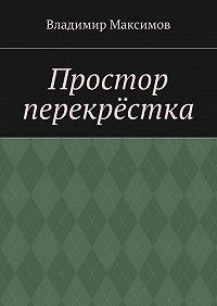 Владимир Максимов - Простор перекрёстка