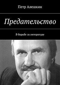 Петр Алешкин -Предательство. В борьбе залитературу