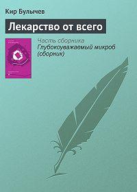 Кир Булычев -Лекарство от всего