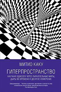 Митио Каку -Гиперпространство: Научная одиссея через параллельные миры, дыры во времени и десятое измерение