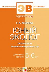 С. Н. Николаева - Юный эколог. Система работы в старшей группе детского сада. Для работы с детьми 5-6 лет