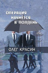 Олег Красин - Операция начнется в подень
