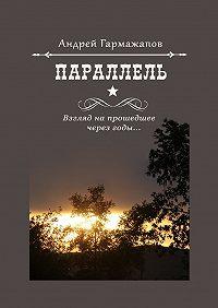 Андрей Гармажапов -Параллель. Взгляд напрошедшее через годы…
