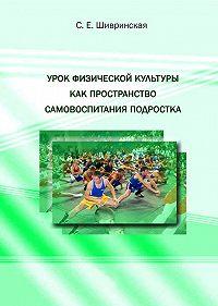 С. Е. Шивринская -Урок физической культуры как пространство самовоспитания подростка