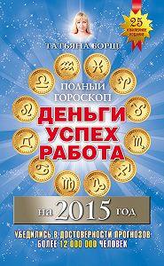 Татьяна Борщ - Полный гороскоп. Деньги, успех, работа на 2015 год