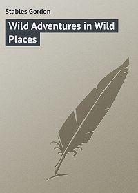 Gordon Stables -Wild Adventures in Wild Places