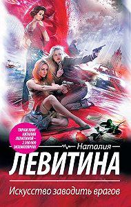 Наталия Левитина -Искусство заводить врагов