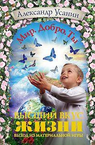 Александр Усанин - Высший вкус жизни. Выход из материальной игры