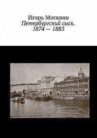 Игорь Москвин - Петербургский сыск. 1874–1883