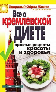 Ирина Викторовна Новикова - Все о кремлевской диете. Простые рецепты красоты и здоровья