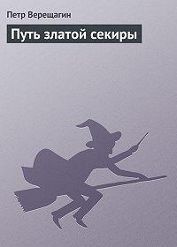 Петр Верещагин - Путь златой секиры