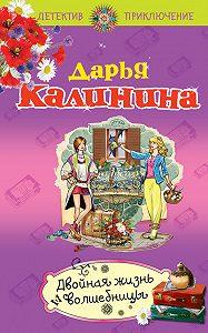 Дарья Калинина -Двойная жизнь волшебницы