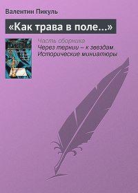 Валентин Пикуль -«Как трава в поле…»