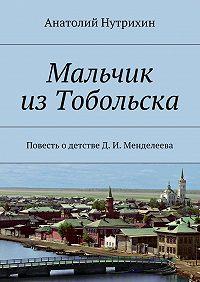 Анатолий Нутрихин -Мальчик изТобольска. Повесть одетстве Д. И. Менделеева