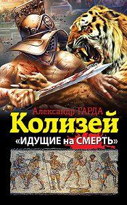 Александр Гарда - Колизей. «Идущие на смерть»