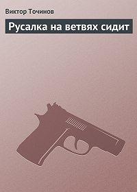 Виктор Точинов -Русалка на ветвях сидит
