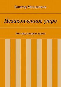 Виктор Мельников -Незаконченное утро. Контркультурная проза