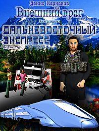 Денис Карнаков -Внешний враг. Книга первая. Дальневосточный экспресс (версия 2.0)