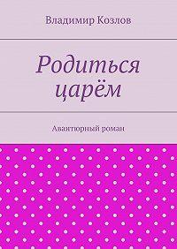 Владимир Козлов -Родиться царём