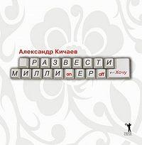 Александр Кичаев - Развести миллионеров… хочу